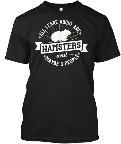 All I Care About Are Hamsters And Maybe 3 People Black T-Shirt Front