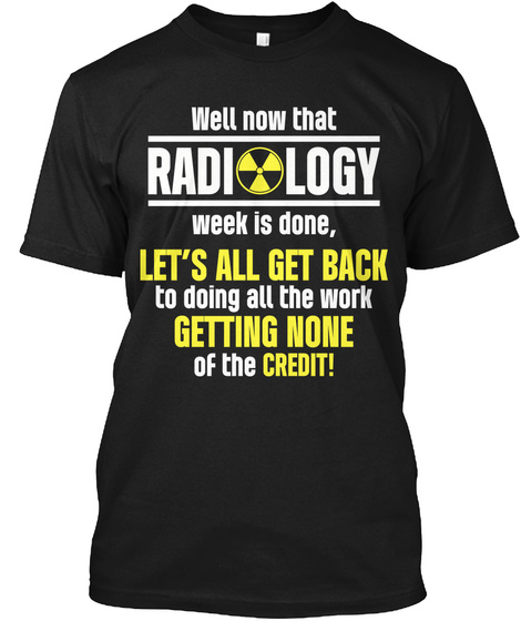 Well Now That Radiology Week Is Done, Lets All Get Back To Doing All Of The Work And Getting None Of The Credit! Black T-Shirt Front