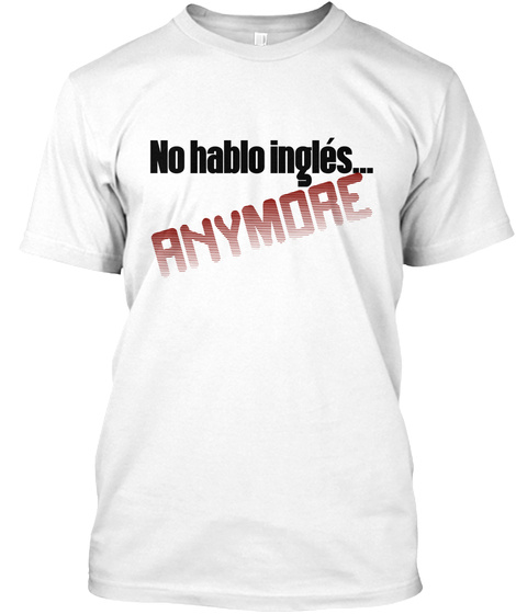 No Hablo Inglés Anymore White T-Shirt Front