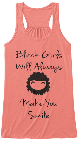Black Girls Will Always   Make You Smile Coral T-Shirt Front