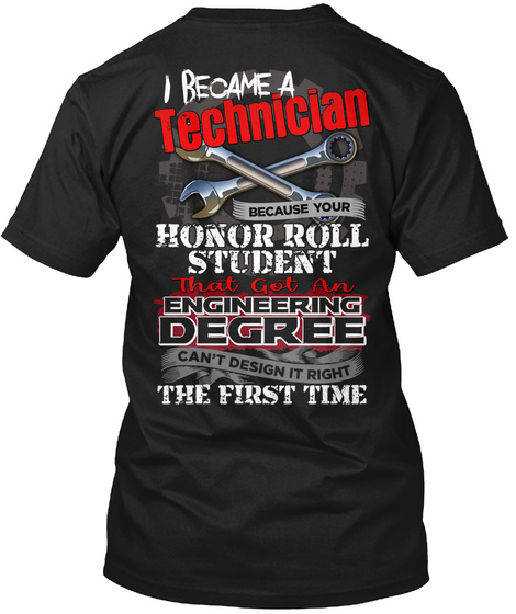 Became A Technician Because Your Honor Roll Student That Got An Engineering Degree Can't Design It Right The First Time Black T-Shirt Back