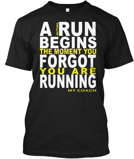 A Run Begins The Moment You Forgot You Are Running My Coach Black T-Shirt Front