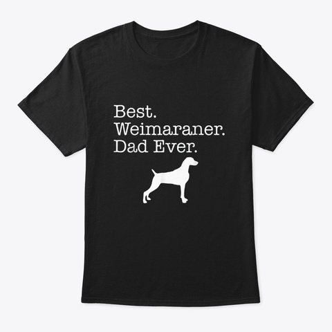 Weimaraner Dad Ever Fathers Day Dog Dad Black T-Shirt Front