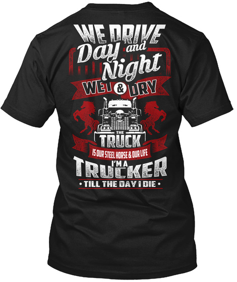 We Drive Day And Night Wet & Dry The Truck Is Our Steel Horse And Our Life I'm A Trucker Till The Day I Die Black T-Shirt Back