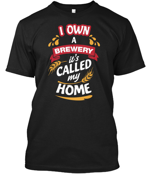 I Own A Brewery: It's Called My Home Black T-Shirt Front