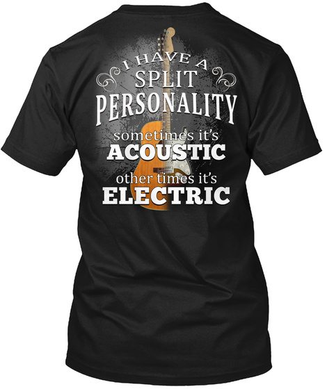 I Have A Split Personality Sometimes It's Acoustic Other Times It's Electric Black Kaos Back