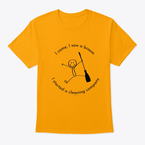 I Came I Saw A Broom I Started Cleaning  Gold T-Shirt Front