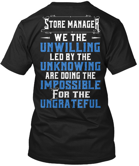 Store Manager We The Unwilling Led By The Unknowing  Are Doing The  Impossible  For The  Ungrateful Black T-Shirt Back