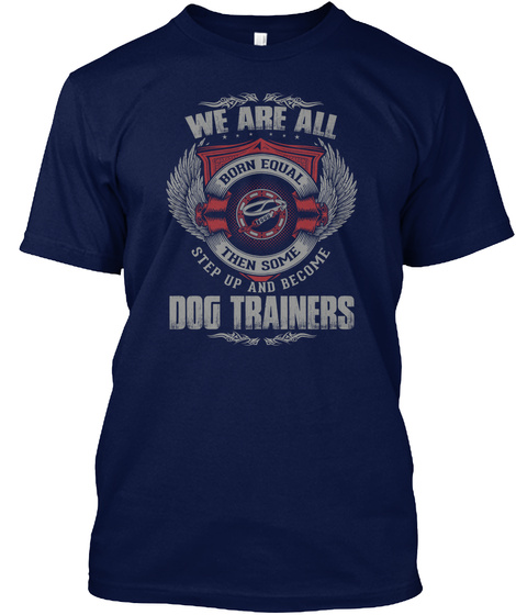 We Are All Born Equal Then Some Step Up And Become Dog Trainers Navy T-Shirt Front
