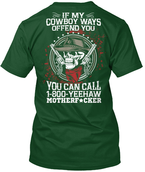 If My Cowboy Ways Offend You You Can Call 1800 Yeehaw Mothere Cker Forest Green  T-Shirt Back