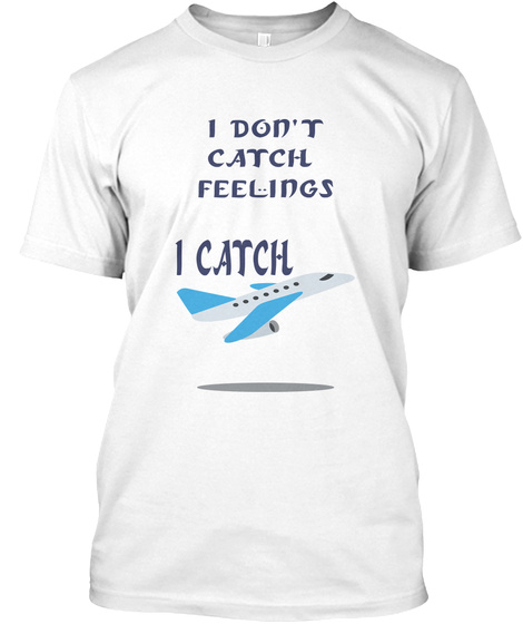 I Don't Catch  Feelings I Catch  White T-Shirt Front
