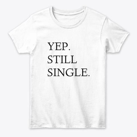 Yep. Still Single. White T-Shirt Front
