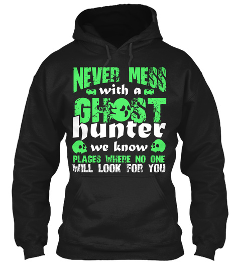 Never Mess With A Ghost Hunter We Know Places Where No One Will Look For You Black T-Shirt Front