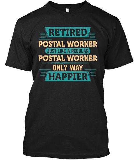 Retired Postal Worker Just Like A Regular Postal Worker Only Way Happier Black T-Shirt Front