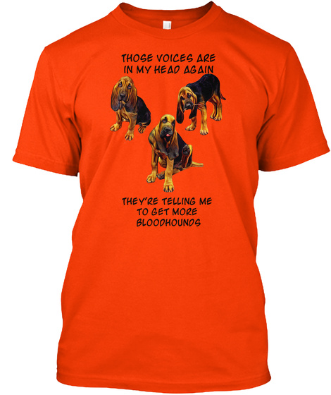 Those Voices Are In My Head Again They're Telling Me To Get More Bloodhounds Orange T-Shirt Front