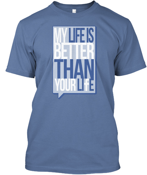 My Life Is Better Than Yours Denim Blue T-Shirt Front