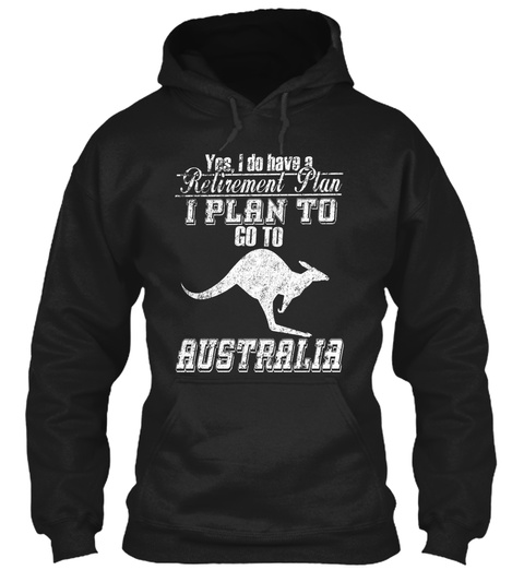 Yes, I Do Have A Retirement Plan I Plan To Go To Australia Black T-Shirt Front