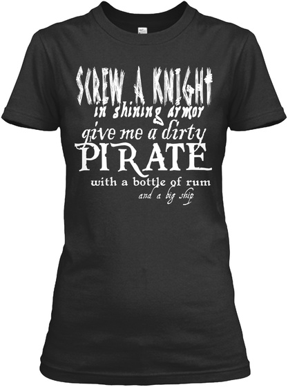 Screw A Knight In Shining Armor Give Me A Dirty Pirate With A Bottle Of Rum And A Big Ship Black T-Shirt Front