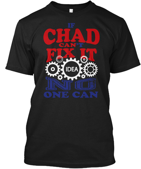 If Chad Can't Fix It Idea No One Can Black T-Shirt Front