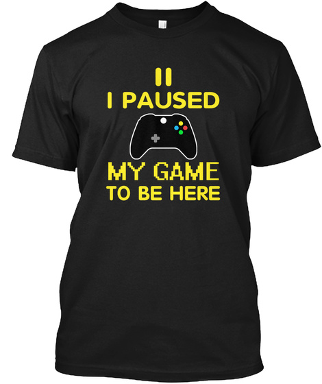 I Paused My Game To Be Here Black T-Shirt Front