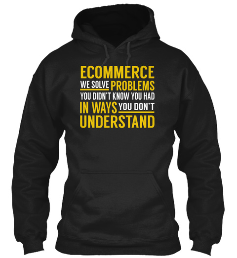 Ecommerce We Solve Problems You Didn't Know You Had In Ways You Don't Understand Black T-Shirt Front