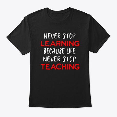 never stop learning because life never stop teaching shirt