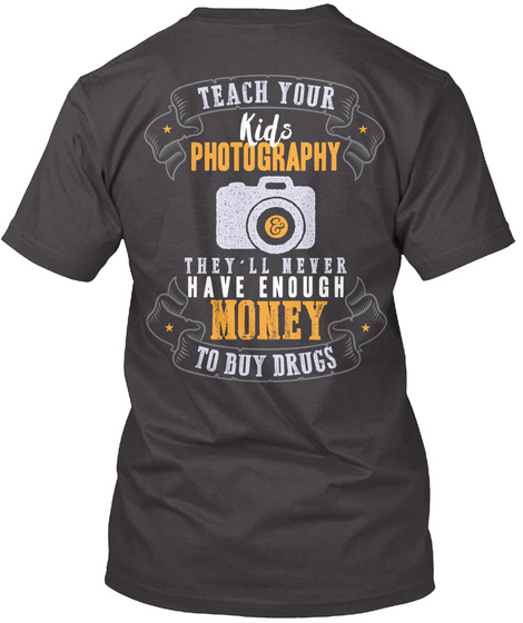 Teach Your Kids Photography They'll Never Have Enough Money To Buy Drugs Heathered Charcoal  T-Shirt Back