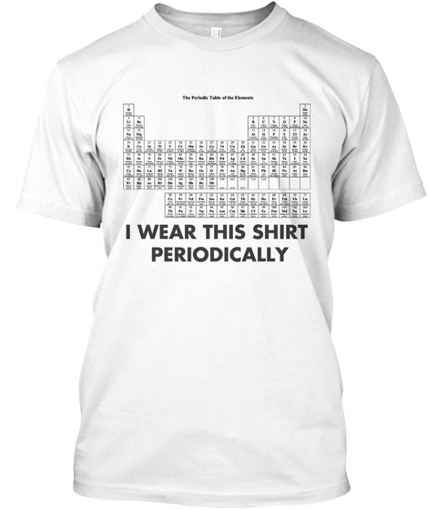 I Wear This Shirt Periodically T Shirt White T-Shirt Front