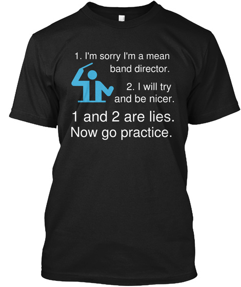 1 Im Sorry Im A Mean Band Director 2 I Will Try And Be Nicer 1 And 2 Are Lies Now Go Practice Black T-Shirt Front