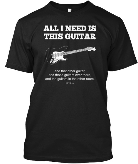All I Need Is This Guitar And That Other, And Those Guitars Over There, And The Guitars In The Other Room, And... Black T-Shirt Front