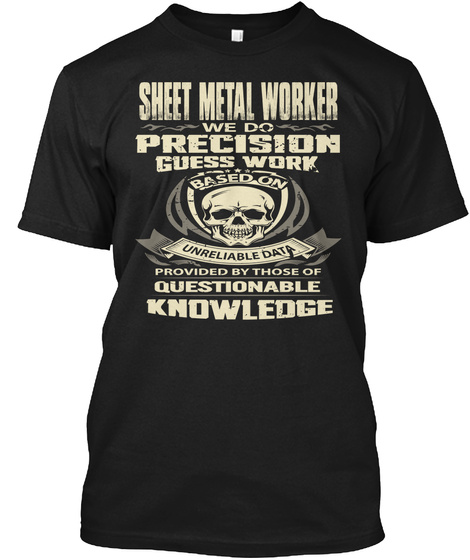 Sheet Metal Worker We Do Precision Guess Work Based On Unreliable Data Provided By Those Of Questionable Knowledge Black T-Shirt Front