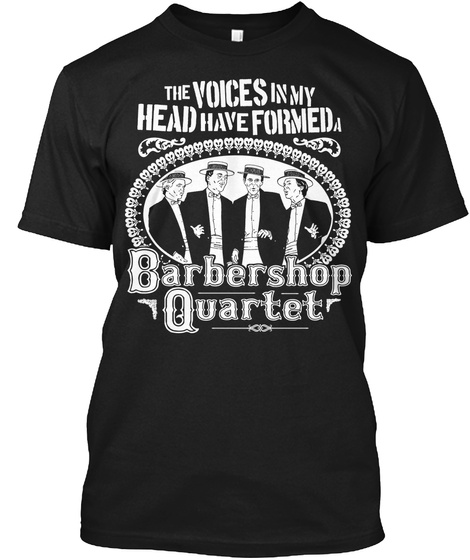 The Voices In My Head Have Formed A Barbershop Quartet Black T-Shirt Front