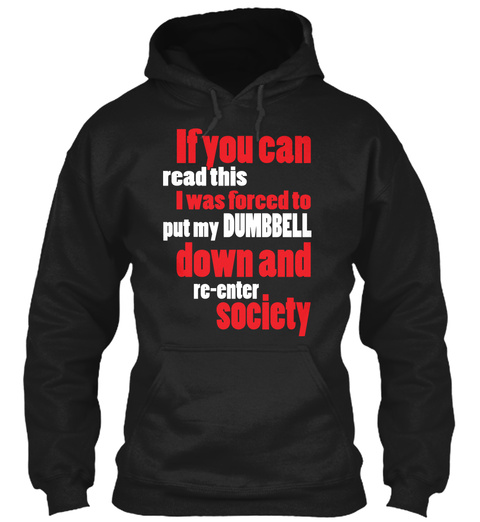 If You Can Read This I Was Forced To Put My Dumbbell Down And Re Enter Society Black T-Shirt Front