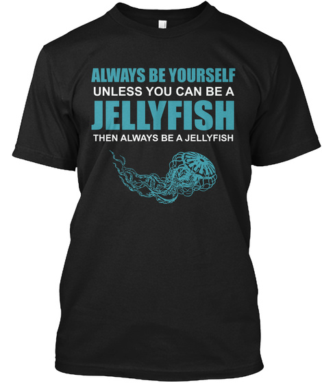 Always Be Yourself Unless You Can Be A Jellyfish Then Always Be A Jellyfish Black T-Shirt Front