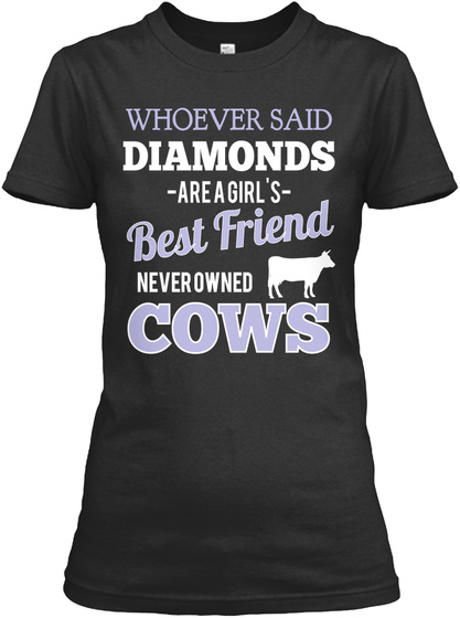 Whoever Said Diamonds  Are A Girl's  Best Friend Neverowned Cows Black T-Shirt Front