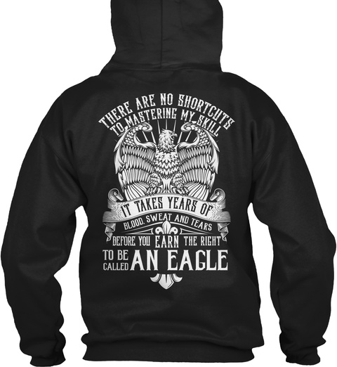 Eagle There Are No Shortcuts To Mastering My Skill It Takes Years Of Blood Sweat And Tears Before You Earn The Right... Black Felpa Back