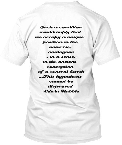 Such A Condition Would Imply That We Occupy A Unique Position In The Universe, White T-Shirt Back
