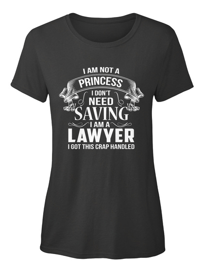 I Am Not A Princess I Don't Need Saving I Am Lawyer I Got This Crap Handled Black Women's T-Shirt Front