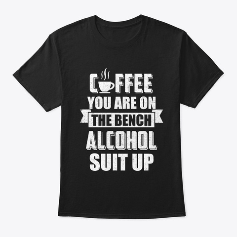 Coffee You Are On The Bench Alcohol Black T-Shirt Front
