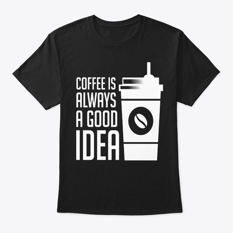 Coffee Is Always A Good Idea Black T-Shirt Front