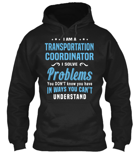 I Am A Transportation Coordinator I Solve Problems You Don't Know You Have In Ways You Can't Understand Black Sweatshirt Front
