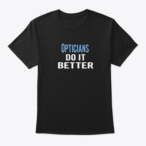 Opticians Do It Better   Funny Gift Idea Black T-Shirt Front