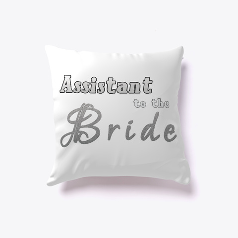Assistant To The Bride Funny Pillow White T-Shirt Front