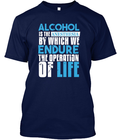 Alcohol Is The Anesthesia By Which We Endure The Operation Of Life Navy T-Shirt Front