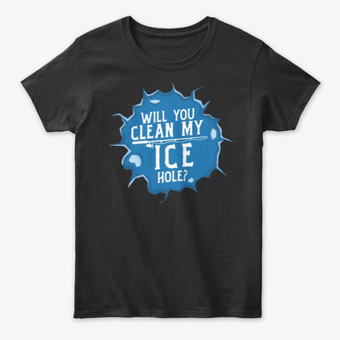 Will You Clean My Ice Hole Ice Fishing T Black T-Shirt Front