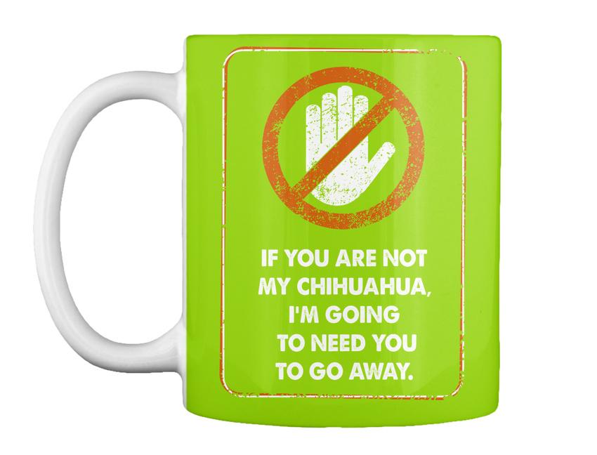miniature 39 - Not My Chihuahua Go Away - If You Are Chihuahua, I'm Going To Gift Coffee Mug