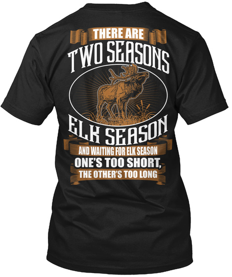There Are Two Seasons Elk Season And Waiting For Elk Season One's Too Short, The Others Too Long Black T-Shirt Back