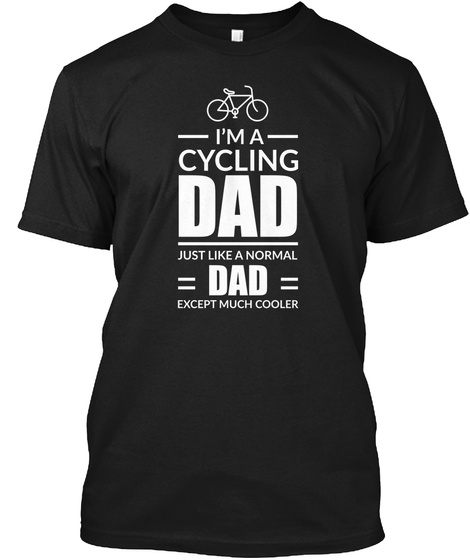 I'm A Cycling Dad Just Like A Normal Dad Except Much Cooler Black T-Shirt Front