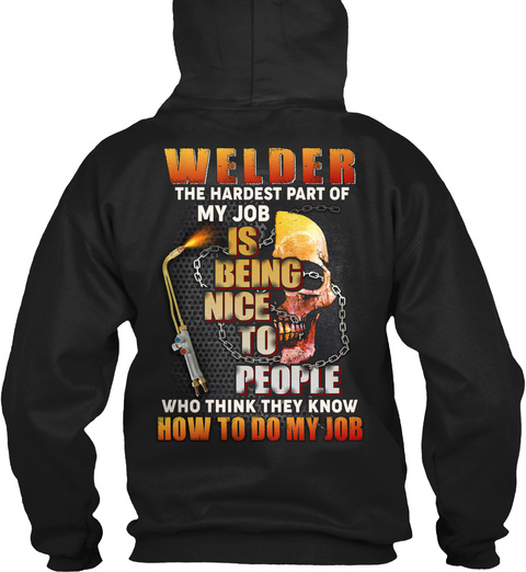 Welder The Hardest Part Of My Job Is Being Nice To People Who Think They Know How To Do My Job Black T-Shirt Back