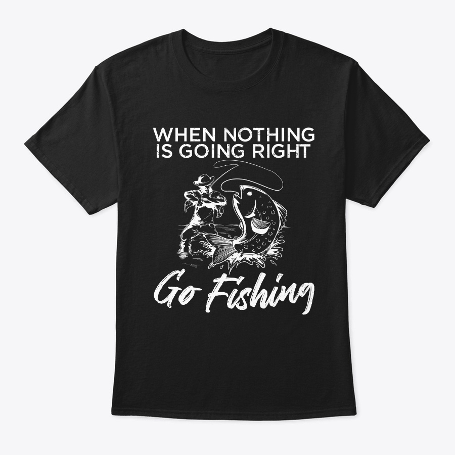 When Nothing Is Going Right Go Fishing Unisex Tshirt